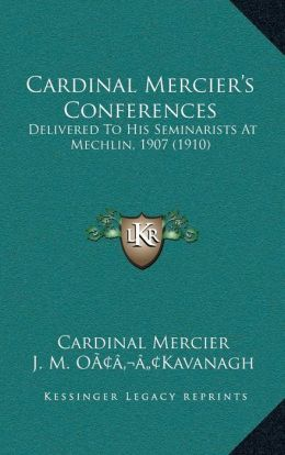 Cardinal Mercier s Conferences: Delivered To His Seminarists At Mechlin, 1907 (1910)