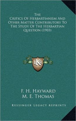 The Critics Of Herbartianism And Other Matter Contributory To The Study Of The Herbartian Question (1903)