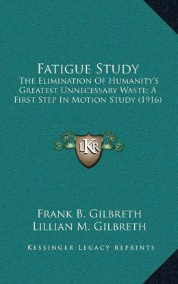 Fatigue Study: The Elimination Of Humanity s Greatest Unnecessary Waste; A First Step In Motion Study (1916)