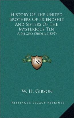 History Of The United Brothers Of Friendship And Sisters Of The Mysterious Ten: A Negro Order (1897)