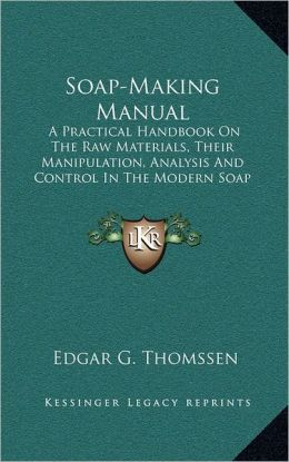 Soap-Making Manual: A Practical Handbook On The Raw Materials, Their Manipulation, Analysis And Control In The Modern Soap Plant (1922)