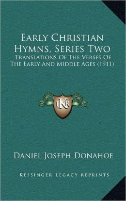 Early Christian Hymns, Series Two: Translations Of The Verses Of The Early And Middle Ages (1911)