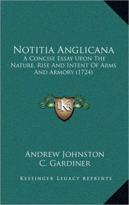 Notitia Anglicana: A Concise Essay Upon The Nature, Rise And Intent Of Arms And Armory (1724)