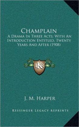 Champlain: A Drama In Three Acts; With An Introduction Entitled, Twenty Years And After (1908)