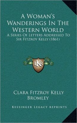 A Woman's Wanderings In The Western World: A Series Of Letters Addressed To Sir Fitzroy Kelly (1861)