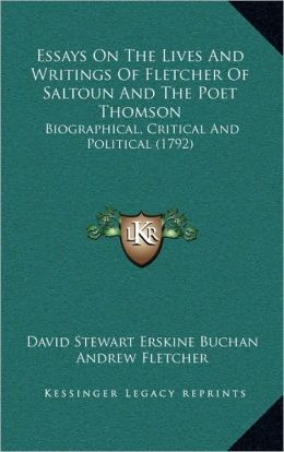 Essays On The Lives And Writings Of Fletcher Of Saltoun And The Poet Thomson: Biographical, Critical And Political (1792)
