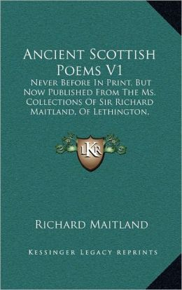 Ancient Scottish Poems V1: Never Before In Print, But Now Published From The Ms. Collections Of Sir Richard Maitland, Of Lethington, Knight (1786)