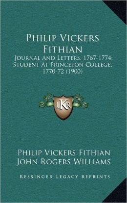 Philip Vickers Fithian: Journal And Letters, 1767-1774; Student At Princeton College, 1770-72 (1900)