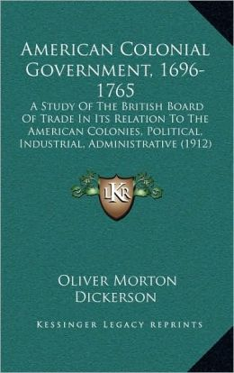 American Colonial Government, 1696-1765: A Study Of The British Board Of Trade In Its Relation To The American Colonies, Political, Industrial, Administrative (1912)
