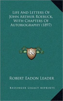 Life And Letters Of John Arthur Roebuck, With Chapters Of Autobiography (1897)
