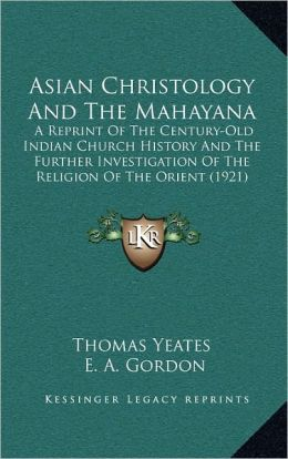 Asian Christology And The Mahayana: A Reprint Of The Century-Old Indian Church History And The Further Investigation Of The Religion Of The Orient (1921)