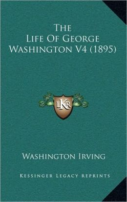 The Life of George Washington (Volume 4) (1895)
