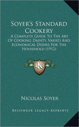 Soyer's Standard Cookery: A Complete Guide To The Art Of Cooking Dainty, Varied And Economical Dishes For The Household (1912)