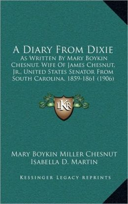 A Diary From Dixie: As Written By Mary Boykin Chesnut, Wife Of James Chesnut, Jr., United States Senator From South Carolina, 1859-1861 (1906)