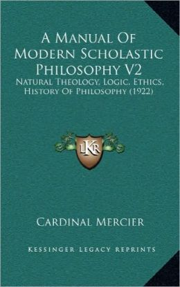 A Manual Of Modern Scholastic Philosophy V2: Natural Theology, Logic, Ethics, History Of Philosophy (1922)