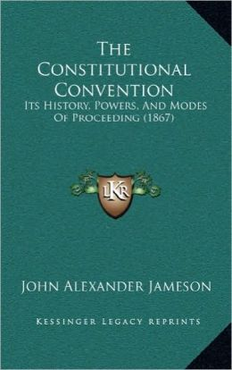 The Constitutional Convention: Its History, Powers, And Modes Of Proceeding (1867)