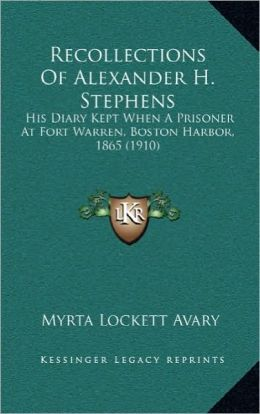Recollections Of Alexander H. Stephens: His Diary Kept When A Prisoner At Fort Warren, Boston Harbor, 1865 (1910)