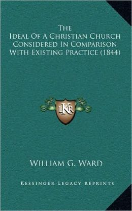 The Ideal Of A Christian Church Considered In Comparison With Existing Practice (1844)