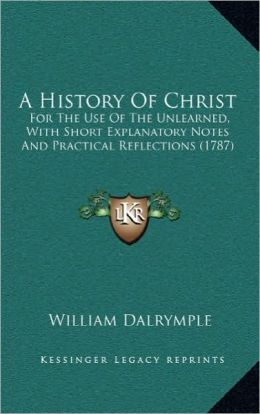 A History Of Christ: For The Use Of The Unlearned, With Short Explanatory Notes And Practical Reflections (1787)