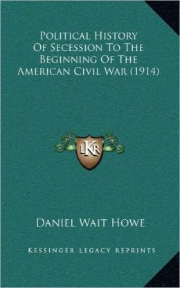 Political History Of Secession To The Beginning Of The American Civil War (1914)