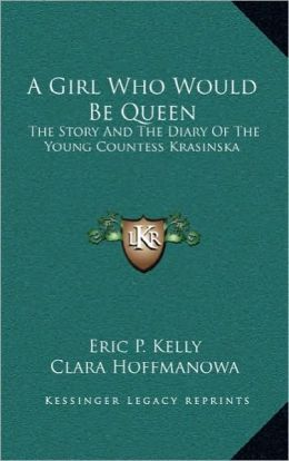 A Girl Who Would Be Queen: The Story And The Diary Of The Young Countess Krasinska