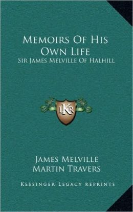 Memoirs Of His Own Life: Sir James Melville Of Halhill