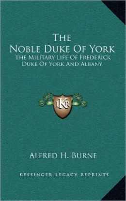 The Noble Duke Of York: The Military Life Of Frederick Duke Of York And Albany