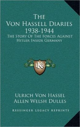 The Von Hassell Diaries 1938-1944: The Story Of The Forces Against Hitler Inside Germany