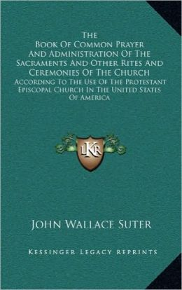 The Book Of Common Prayer And Administration Of The Sacraments And Other Rites And Ceremonies Of The Church: According To The Use Of The Protestant Episcopal Church In The United States Of America