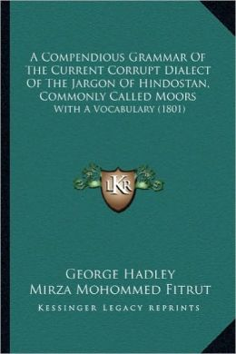 A Compendious Grammar Of The Current Corrupt Dialect Of The Jargon Of Hindostan, Commonly Called Moors: With A Vocabulary (1801)