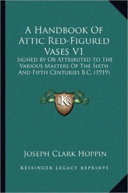 A Handbook Of Attic Red-Figured Vases V1: Signed By Or Attributed To The Various Masters Of The Sixth And Fifth Centuries B.C. (1919)