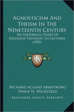 Agnosticism And Theism In The Nineteenth Century: An Historical Study Of Religious Thought, Six Lectures (1905)