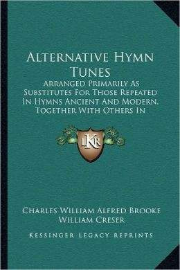 Alternative Hymn Tunes: Arranged Primarily As Substitutes For Those Repeated In Hymns Ancient And Modern, Together With Others In Constant Request (1902)