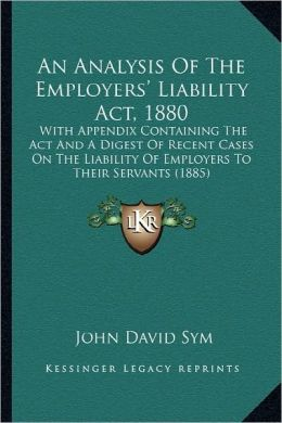 An Analysis Of The Employers' Liability Act, 1880: With Appendix Containing The Act And A Digest Of Recent Cases On The Liability Of Employers To Their Servants (1885)