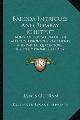 Baroda Intrigues And Bombay Khutput: Being An Exposition Of The Fallacies, Erroneous Statements, And Partial Quotations, Recently Promulgated By Lestock Robert Reid (1853)