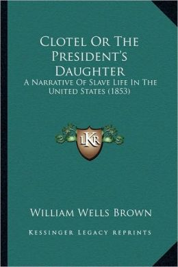 Clotel Or The President's Daughter: A Narrative Of Slave Life In The United States (1853)