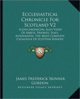 Ecclesiastical Chronicle For Scotland V2: Scotichronicon, Also Views Of Abbeys, Priories, Seals, Autographs, The Most Complete Catalogue Of Scottish Bishops (1875)