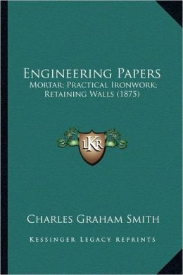 Engineering Papers: Mortar; Practical Ironwork; Retaining Walls (1875)
