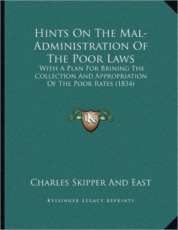 Hints On The Mal-Administration Of The Poor Laws: With A Plan For Brining The Collection And Appropriation Of The Poor Rates (1834)