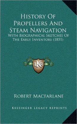History Of Propellers And Steam Navigation: With Biographical Sketches Of The Early Inventors (1851)