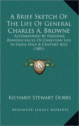 A Brief Sketch Of The Life Of General Charles A. Browne: Accompanied By Personal Reminiscences Of Christian Life In India Half A Century Ago (1881)