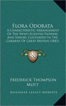 Flora Odorata: A Characteristic Arrangement Of The Sweet-Scented Flowers And Shrubs, Cultivated In The Gardens Of Great Britain (1843)
