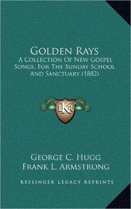 Golden Rays: A Collection Of New Gospel Songs, For The Sunday School And Sanctuary (1882)