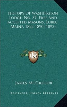 History Of Washington Lodge, No. 37, Free And Accepted Masons, Lubec, Maine, 1822-1890 (1892)