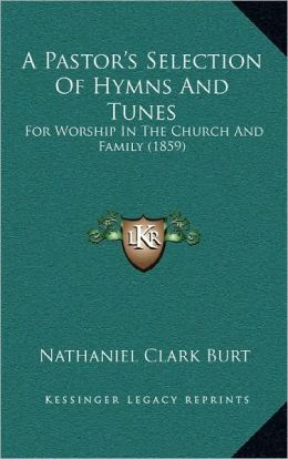 A Pastor's Selection Of Hymns And Tunes: For Worship In The Church And Family (1859)