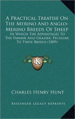 A Practical Treatise On The Merino And Anglo-Merino Breeds Of Sheep: In Which The Advantages To The Farmer And Grazier, Peculiar To These Breeds (1809)