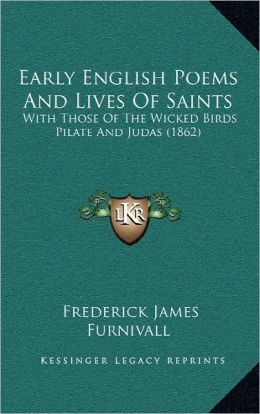Early English Poems And Lives Of Saints: With Those Of The Wicked Birds Pilate And Judas (1862)