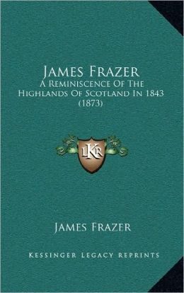 James Frazer: A Reminiscence Of The Highlands Of Scotland In 1843 (1873)