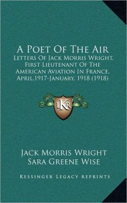 A Poet Of The Air: Letters Of Jack Morris Wright, First Lieutenant Of The American Aviation In France, April,1917-January, 1918 (1918)