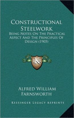 Constructional Steelwork: Being Notes On The Practical Aspect And The Principles Of Design (1905)